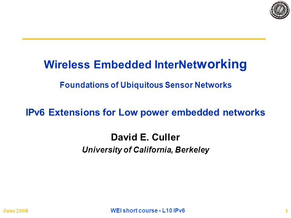 June 2008WEI short course - L10 IPv622 Routing Selecting Bi-Directional Links and Forming Routes Default Routes Discovering Links ICMPv6 Hdr Router Adv MHop Info Inferring a Connectivity Graph Routing Table Low Routing Cost High Routing Cost High Confidence Low Confidence Selecting a Default Route Routing Table Forwarding Table Top candidate Top candidate Dynamic re-routing Dynamic re-routing Increasing confidence Increasing confidence PrefixNext Default PrefixNext PrefixNext