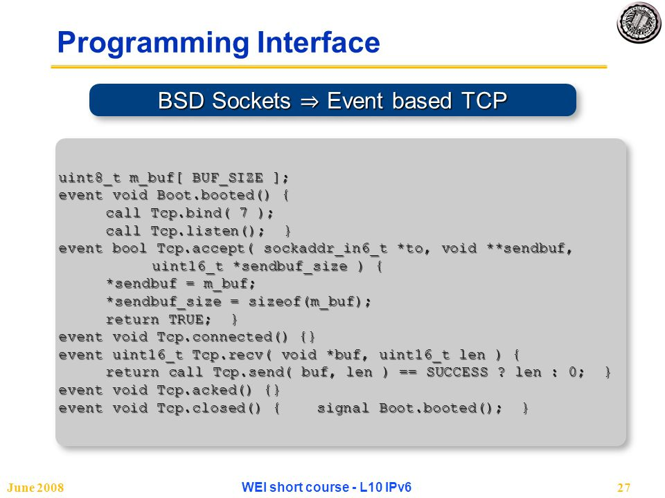 June 2008WEI short course - L10 IPv627 Programming Interface BSD Sockets ⇒ Event based TCP uint8_t m_buf[ BUF_SIZE ]; event void Boot.booted() { call Tcp.bind( 7 ); call Tcp.listen(); } call Tcp.listen(); } event bool Tcp.accept( sockaddr_in6_t *to, void **sendbuf, uint16_t *sendbuf_size ) { *sendbuf = m_buf; *sendbuf_size = sizeof(m_buf); *sendbuf_size = sizeof(m_buf); return TRUE; } return TRUE; } event void Tcp.connected() {} event uint16_t Tcp.recv( void *buf, uint16_t len ) { return call Tcp.send( buf, len ) == SUCCESS .