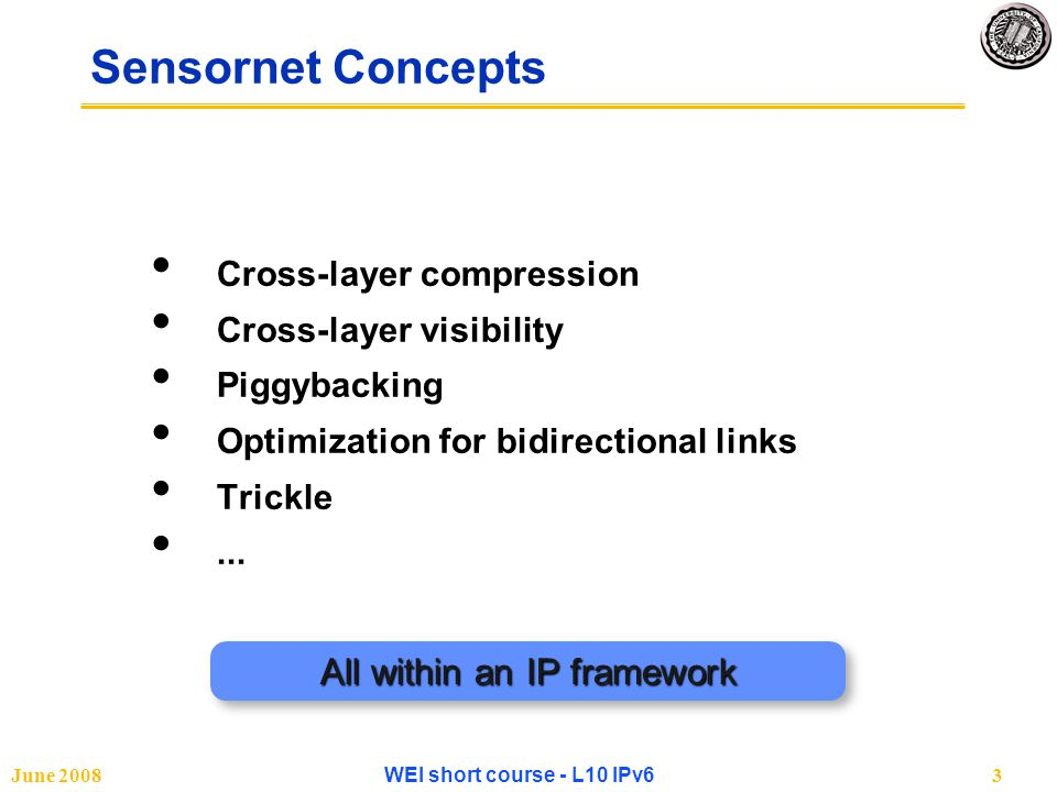 June 2008WEI short course - L10 IPv624 Routing & Forwarding Selecting Links and Forming Routes LinkLinkNetNetTranTranAppApp Media Management Control Remote Media Link Stats Neighbor Table AddrPeriodPhasePendingRSSIPRR Local Media Sample Period Sample Phase StatelessAutoconfStatelessAutoconfAutoconfAutoconfDHCPv6DHCPv6 6LoWPAN Adaptation ICMPv 6 DataDataAckAck ForwarderForwarderMulticastMulticast Send Manager BufferBufferUnicastUnicastQueueQueue Forwarding Table Send Manager RouterRouter Routing Protocol Routing Table PrefixNext PrefixNext Default