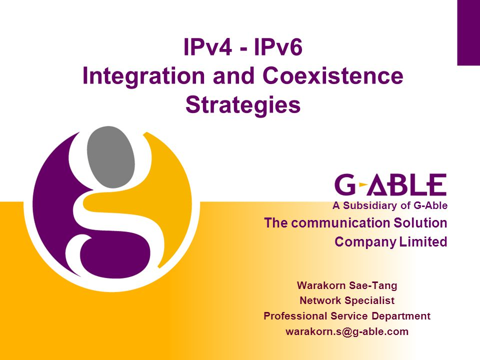 IPv4 - IPv6 Integration and Coexistence Strategies Warakorn Sae-Tang Network Specialist Professional Service Department warakorn.s@g-able.com A Subsidiary of G-Able The communication Solution Company Limited