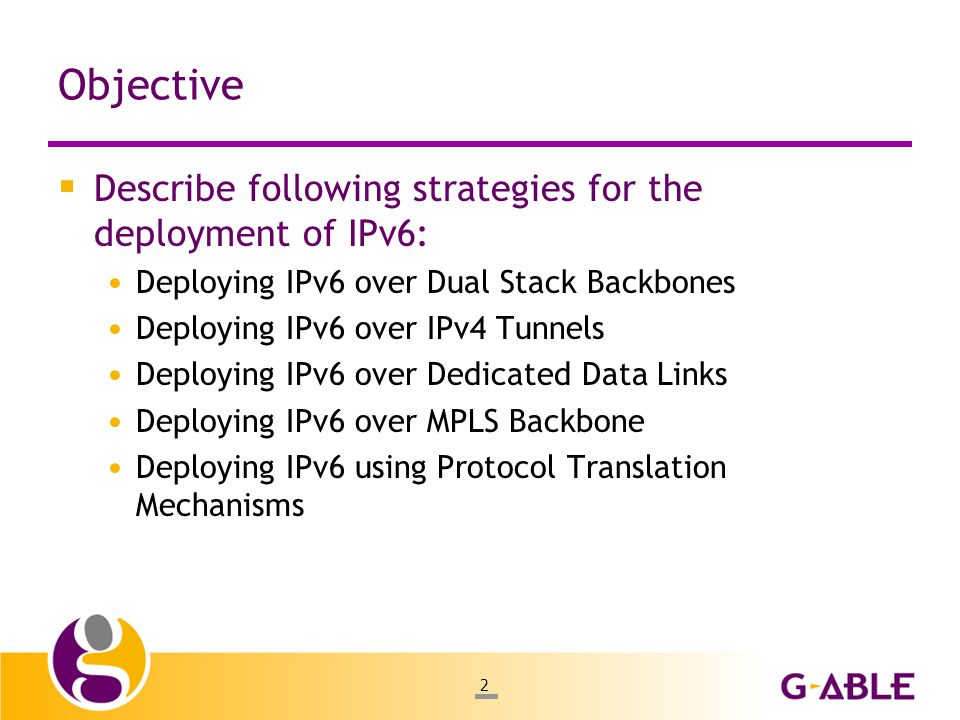 2 Objective  Describe following strategies for the deployment of IPv6: Deploying IPv6 over Dual Stack Backbones Deploying IPv6 over IPv4 Tunnels Deploying IPv6 over Dedicated Data Links Deploying IPv6 over MPLS Backbone Deploying IPv6 using Protocol Translation Mechanisms