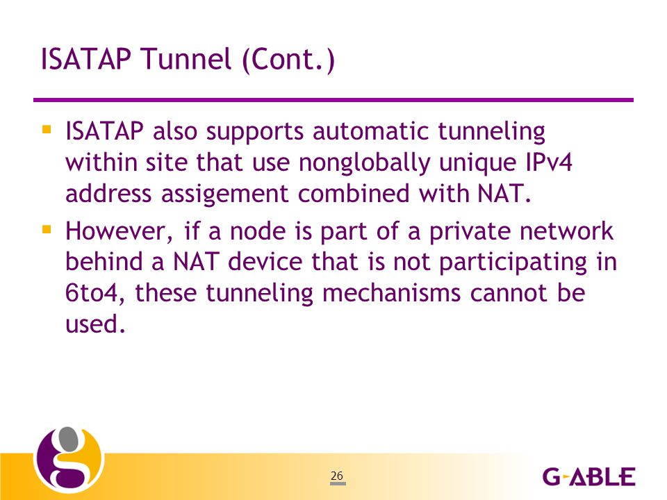 26 ISATAP Tunnel (Cont.)  ISATAP also supports automatic tunneling within site that use nonglobally unique IPv4 address assigement combined with NAT.