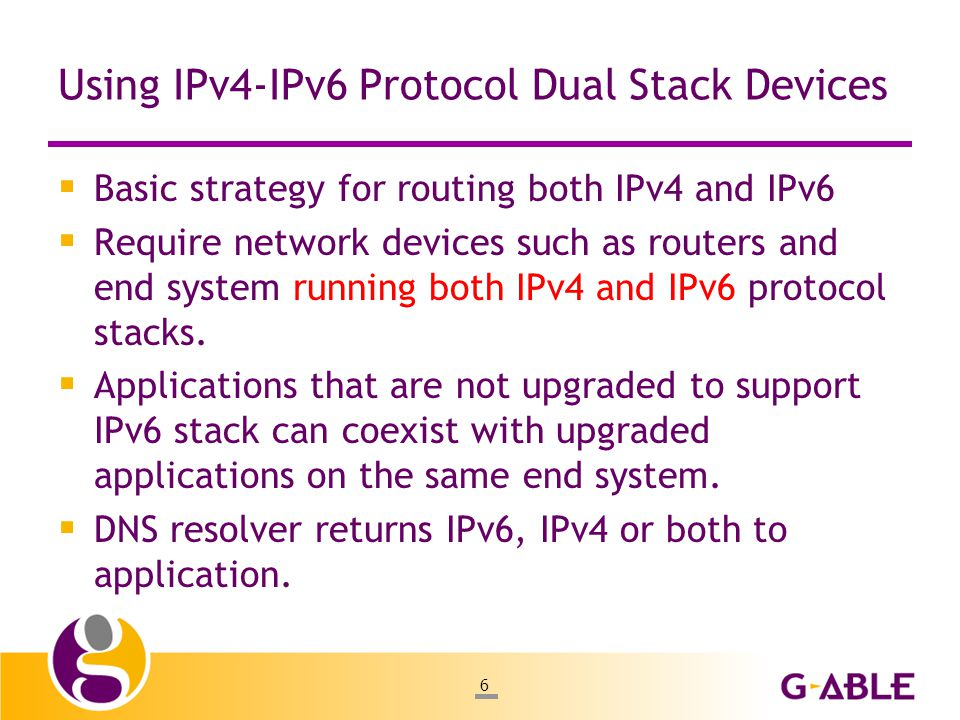 6 Using IPv4-IPv6 Protocol Dual Stack Devices  Basic strategy for routing both IPv4 and IPv6  Require network devices such as routers and end system running both IPv4 and IPv6 protocol stacks.