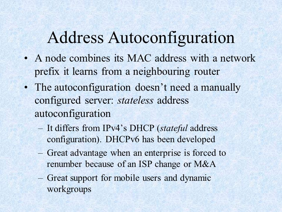 Address Autoconfiguration A node combines its MAC address with a network prefix it learns from a neighbouring router The autoconfiguration doesn't need a manually configured server: stateless address autoconfiguration –It differs from IPv4's DHCP (stateful address configuration).