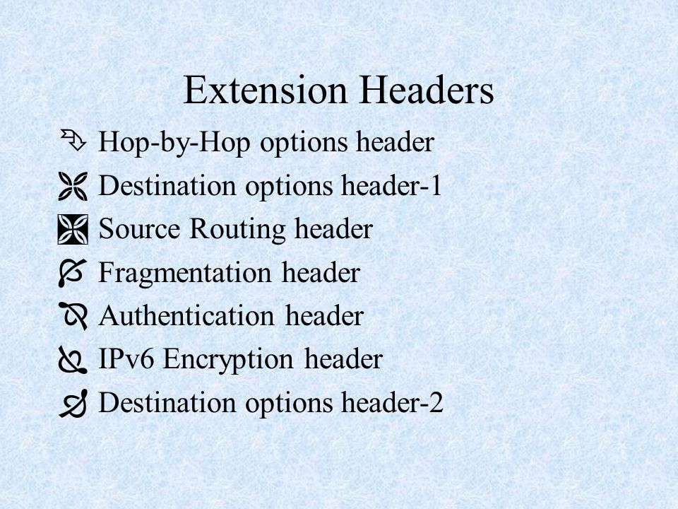 Extension Headers Ê Hop-by-Hop options header Ë Destination options header-1 Ì Source Routing header Í Fragmentation header Î Authentication header Ï IPv6 Encryption header Ð Destination options header-2