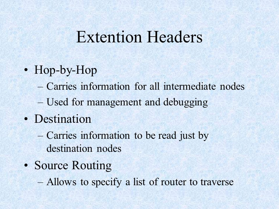 Extention Headers Hop-by-Hop –Carries information for all intermediate nodes –Used for management and debugging Destination –Carries information to be read just by destination nodes Source Routing –Allows to specify a list of router to traverse