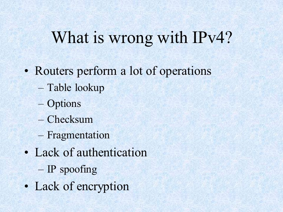 IPv6 goals Support for a larger number of addresses Reduce the size of routing tables Simplify the protocol (easier to process) Provide better security Better support for Quality of Service Provide support for mobile users Allow the protocol to be extensible Be compatible