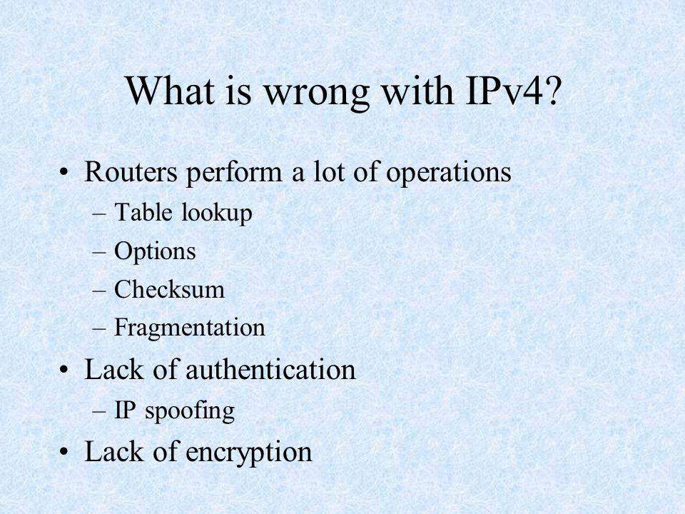 32 bits Source Address Destination Address Version PriorityFlow Label Payload Length Next Header Hop Limit IPv4 Header IPv6 Header Header Comparison Version Type of Service IHLTotal Length Identification Flag Fragment Offset TTLProtocolHeader Checksum Source Address Destination Address Options Padding 32 bits IPv4 Header = 14 fields IPv6 Header = 8 fields