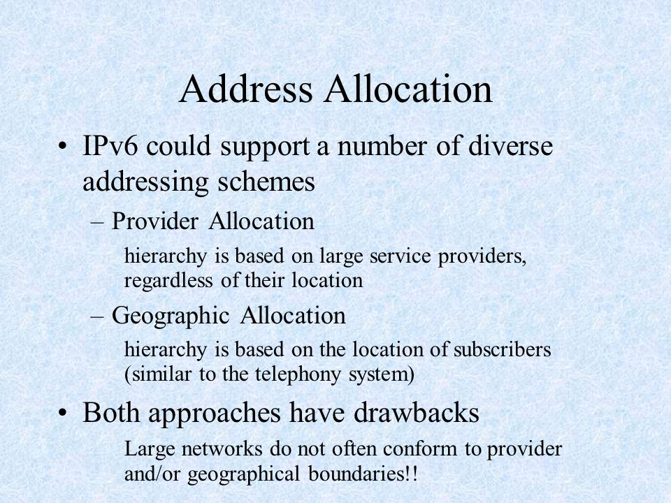 Address Allocation IPv6 could support a number of diverse addressing schemes –Provider Allocation hierarchy is based on large service providers, regardless of their location –Geographic Allocation hierarchy is based on the location of subscribers (similar to the telephony system) Both approaches have drawbacks Large networks do not often conform to provider and/or geographical boundaries!!