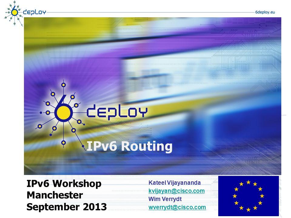 IPv6 Routing IPv6 Workshop Manchester September 2013 Kateel Vijayananda kvijayan@cisco.com Wim Verrydt wverrydt@cisco.com
