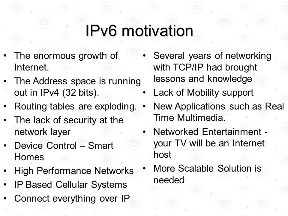 The enormous growth of Internet. The Address space is running out in IPv4 (32 bits). Routing tables are exploding. The lack of security at the network
