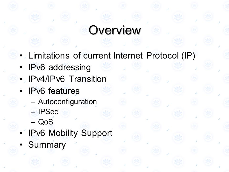 Overview Limitations of current Internet Protocol (IP) IPv6 addressing IPv4/IPv6 Transition IPv6 features –Autoconfiguration –IPSec –QoS IPv6 Mobility