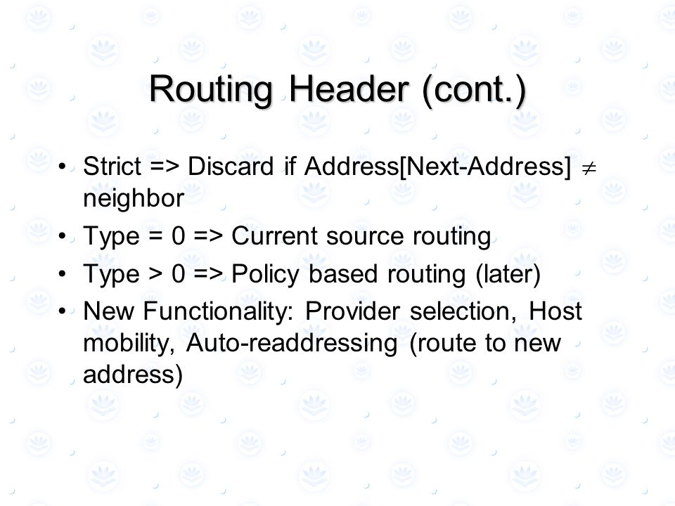 Routing Header (cont.) Strict => Discard if Address[Next-Address]  neighbor Type = 0 => Current source routing Type > 0 => Policy based routing (late