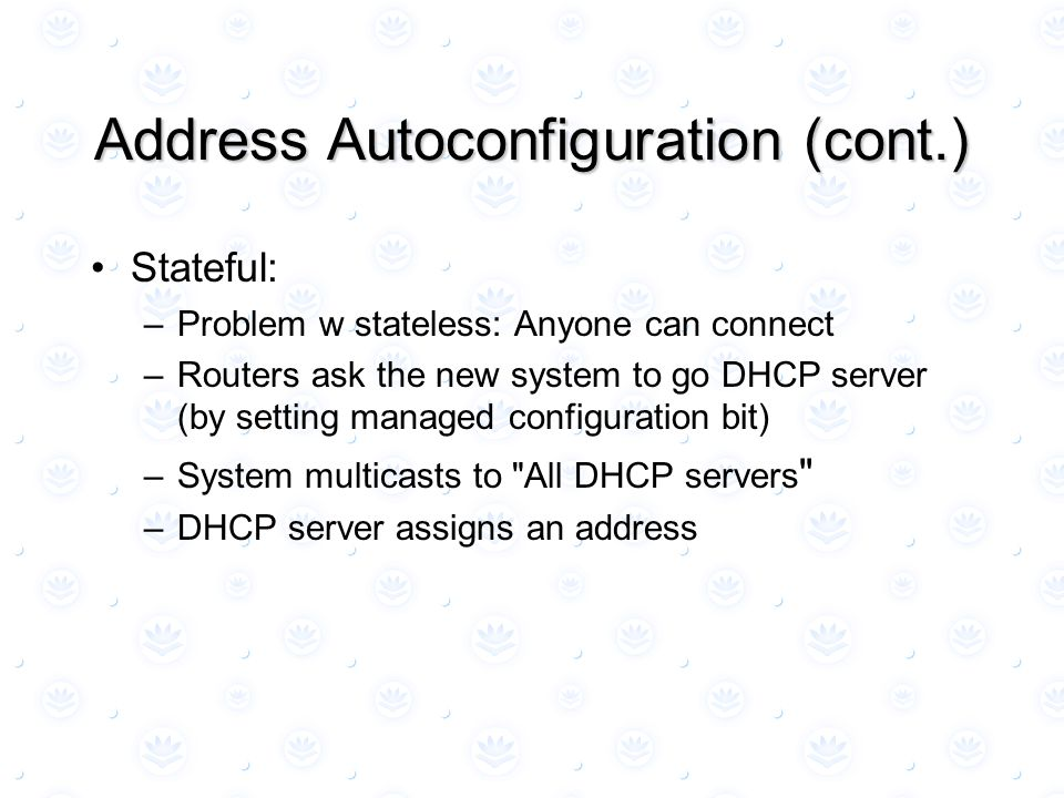 Address Autoconfiguration (cont.) Stateful: –Problem w stateless: Anyone can connect –Routers ask the new system to go DHCP server (by setting managed