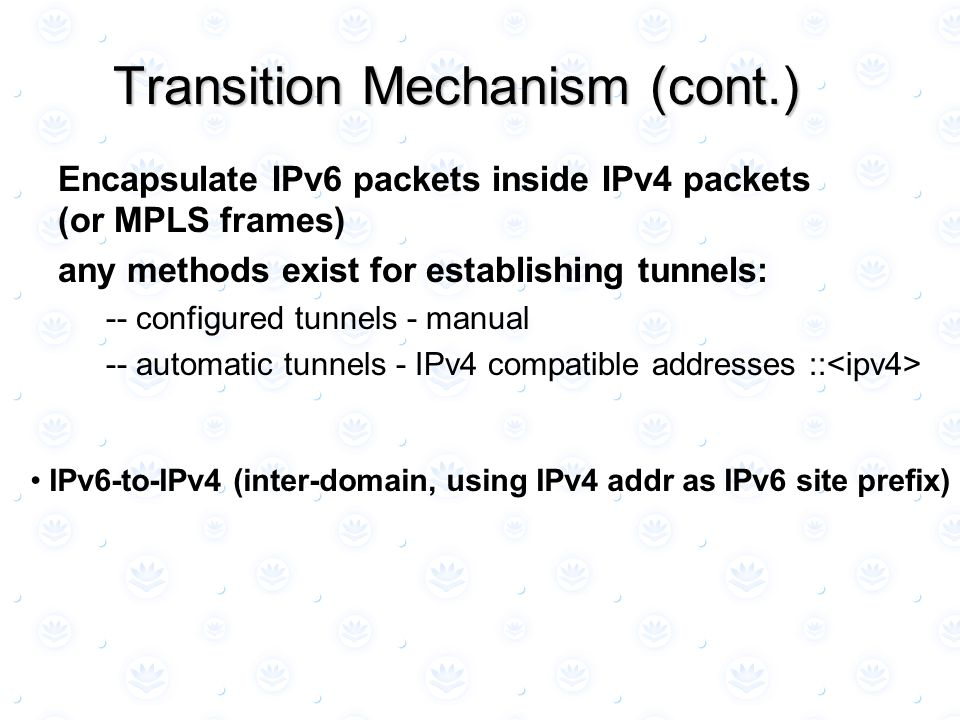 Encapsulate IPv6 packets inside IPv4 packets (or MPLS frames) any methods exist for establishing tunnels: -- configured tunnels - manual -- automatic