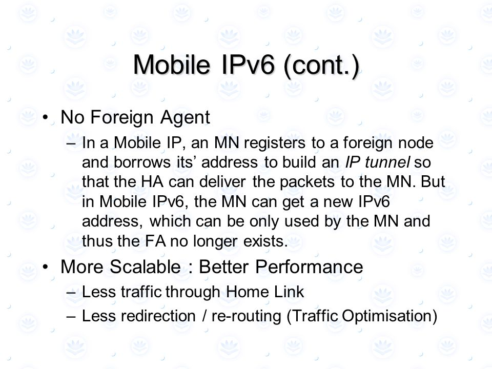 Mobile IPv6 (cont.) No Foreign Agent –In a Mobile IP, an MN registers to a foreign node and borrows its' address to build an IP tunnel so that the HA can deliver the packets to the MN.