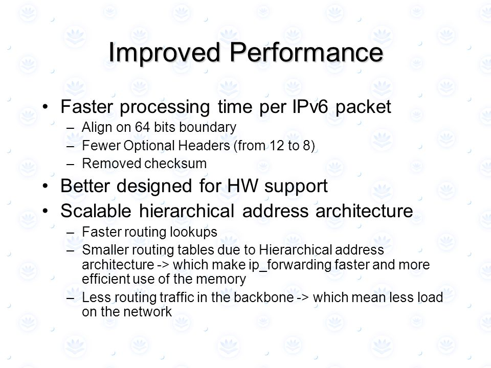 Improved Performance Faster processing time per IPv6 packet –Align on 64 bits boundary –Fewer Optional Headers (from 12 to 8) –Removed checksum Better