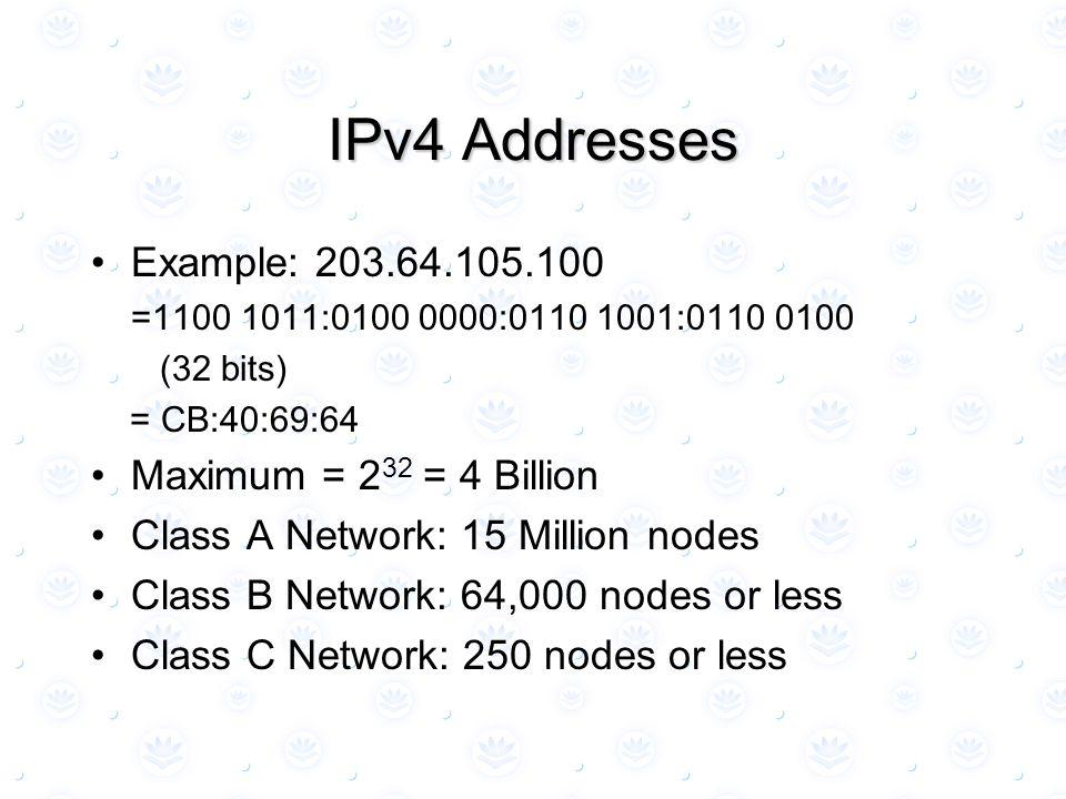 IPv4 Addresses Example: 203.64.105.100 =1100 1011:0100 0000:0110 1001:0110 0100 (32 bits) = CB:40:69:64 Maximum = 2 32 = 4 Billion Class A Network: 15 Million nodes Class B Network: 64,000 nodes or less Class C Network: 250 nodes or less