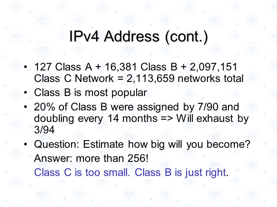 IPv4 Address (cont.) 127 Class A + 16,381 Class B + 2,097,151 Class C Network = 2,113,659 networks total Class B is most popular 20% of Class B were assigned by 7/90 and doubling every 14 months => Will exhaust by 3/94 Question: Estimate how big will you become.