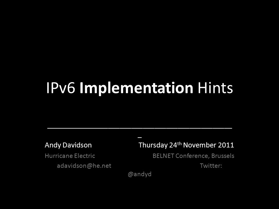 IPv6 Implementation Hints ________________________________________________ _ Andy Davidson Thursday 24 th November 2011 Hurricane Electric BELNET Conference, Brussels adavidson@he.net Twitter: @andyd
