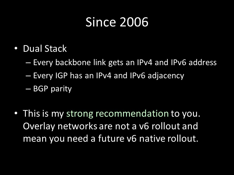 Since 2006 Dual Stack – Every backbone link gets an IPv4 and IPv6 address – Every IGP has an IPv4 and IPv6 adjacency – BGP parity This is my strong recommendation to you.