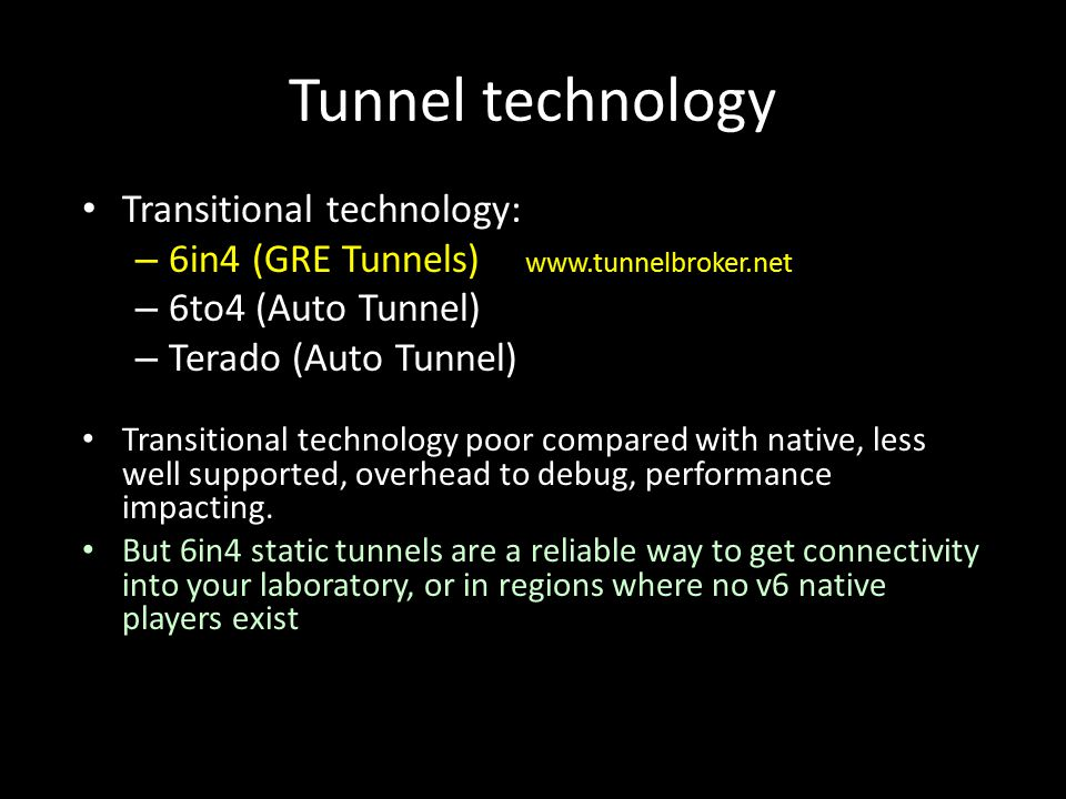 Tunnel technology Transitional technology: – 6in4 (GRE Tunnels) www.tunnelbroker.net – 6to4 (Auto Tunnel) – Terado (Auto Tunnel) Transitional technology poor compared with native, less well supported, overhead to debug, performance impacting.