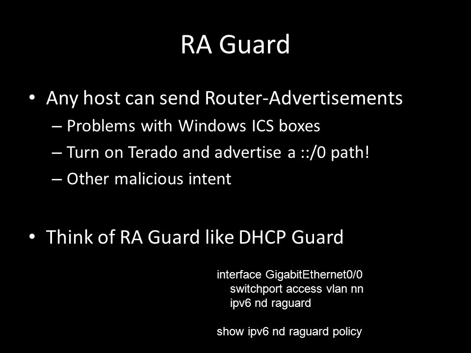 RA Guard Any host can send Router-Advertisements – Problems with Windows ICS boxes – Turn on Terado and advertise a ::/0 path.