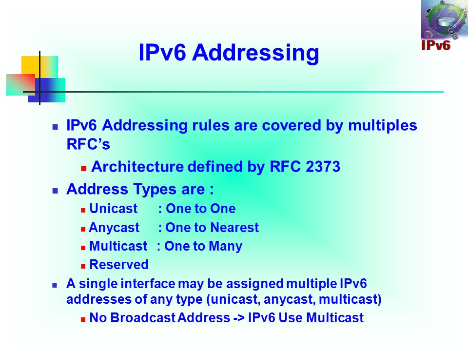IPv6 Addressing IPv6 Addressing rules are covered by multiples RFC's Architecture defined by RFC 2373 Address Types are : Unicast : One to One Anycast : One to Nearest Multicast : One to Many Reserved A single interface may be assigned multiple IPv6 addresses of any type (unicast, anycast, multicast) No Broadcast Address -> IPv6 Use Multicast