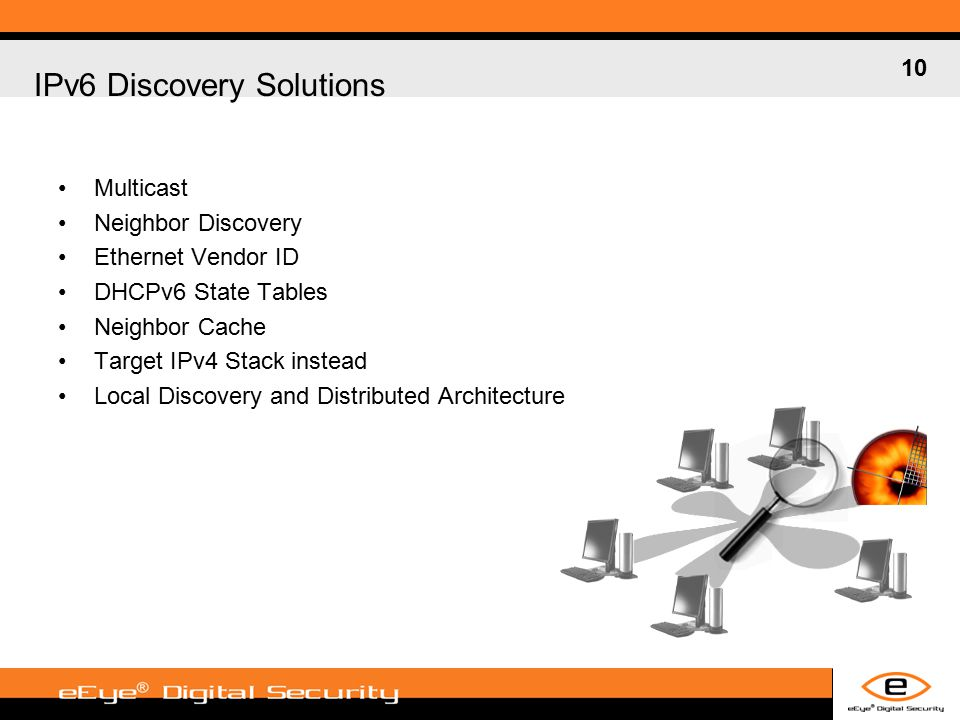 10 IPv6 Discovery Solutions Multicast Neighbor Discovery Ethernet Vendor ID DHCPv6 State Tables Neighbor Cache Target IPv4 Stack instead Local Discovery and Distributed Architecture