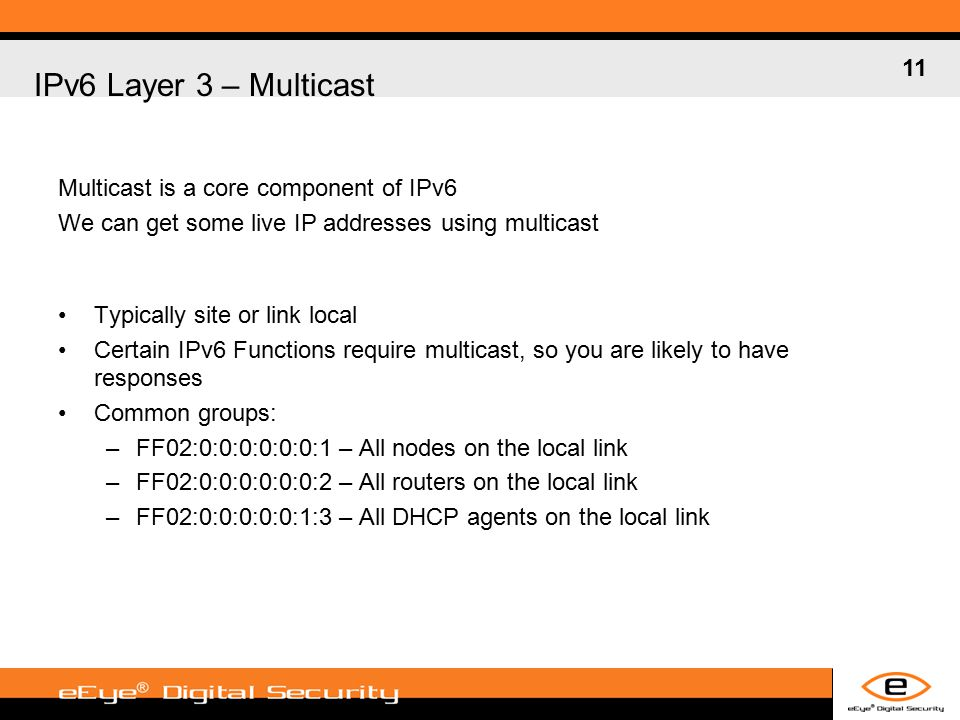11 IPv6 Layer 3 – Multicast Multicast is a core component of IPv6 We can get some live IP addresses using multicast Typically site or link local Certain IPv6 Functions require multicast, so you are likely to have responses Common groups: –FF02:0:0:0:0:0:0:1 – All nodes on the local link –FF02:0:0:0:0:0:0:2 – All routers on the local link –FF02:0:0:0:0:0:1:3 – All DHCP agents on the local link