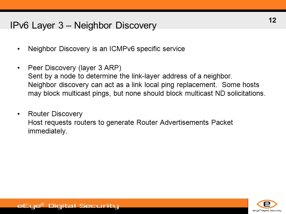 12 IPv6 Layer 3 – Neighbor Discovery Neighbor Discovery is an ICMPv6 specific service Peer Discovery (layer 3 ARP) Sent by a node to determine the link-layer address of a neighbor.