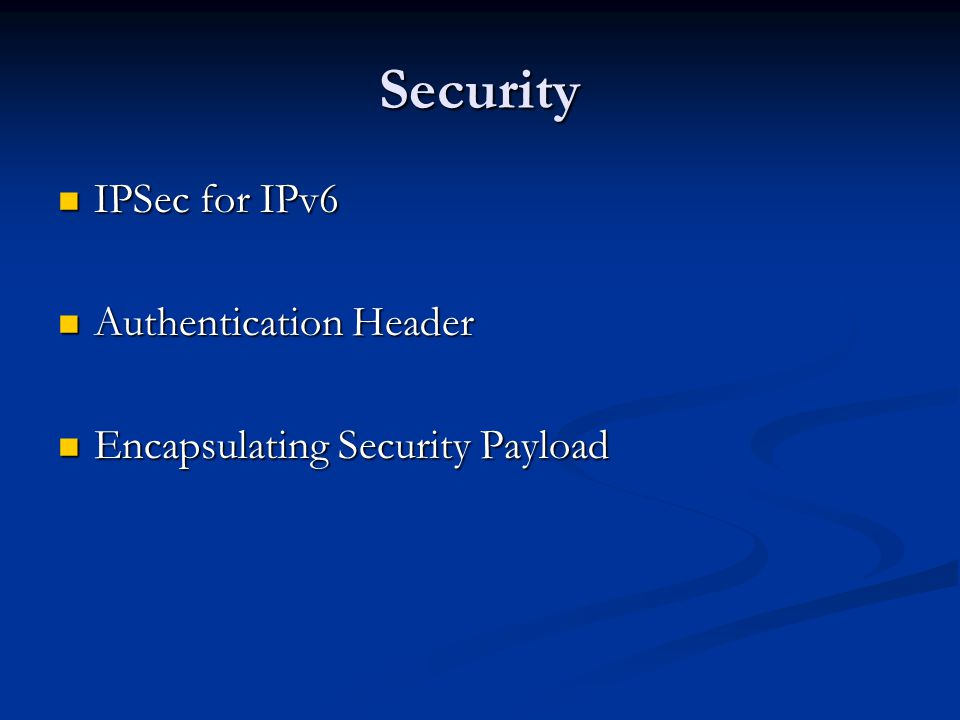 Security IPSec for IPv6 IPSec for IPv6 Authentication Header Authentication Header Encapsulating Security Payload Encapsulating Security Payload