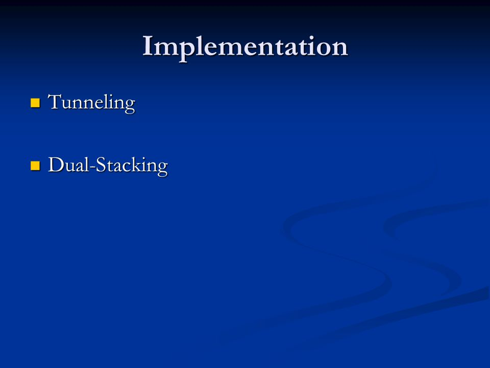 Implementation Tunneling Tunneling Dual-Stacking Dual-Stacking