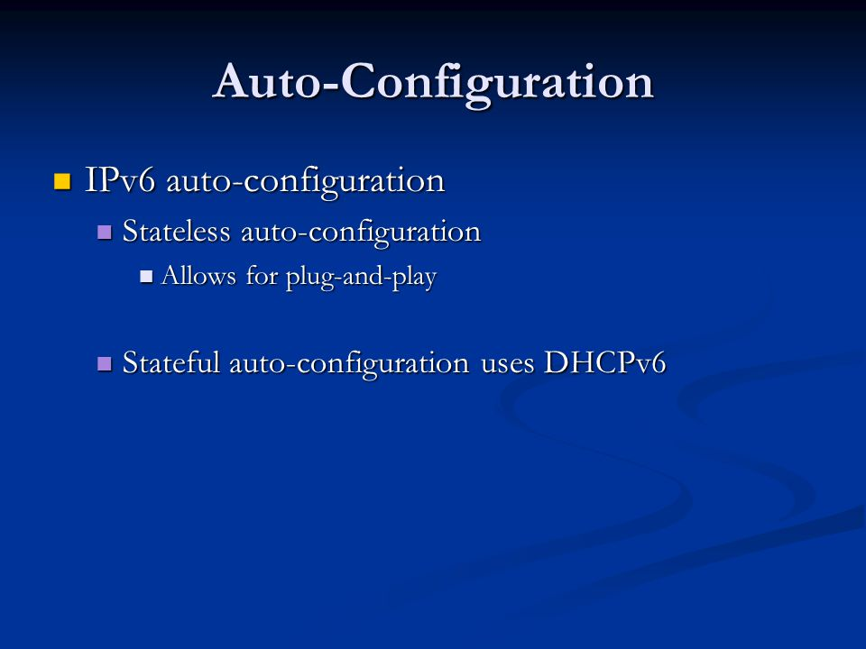 Auto-Configuration IPv6 auto-configuration IPv6 auto-configuration Stateless auto-configuration Stateless auto-configuration Allows for plug-and-play Allows for plug-and-play Stateful auto-configuration uses DHCPv6 Stateful auto-configuration uses DHCPv6