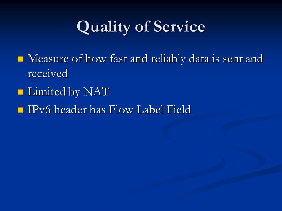 Quality of Service Measure of how fast and reliably data is sent and received Measure of how fast and reliably data is sent and received Limited by NAT Limited by NAT IPv6 header has Flow Label Field IPv6 header has Flow Label Field