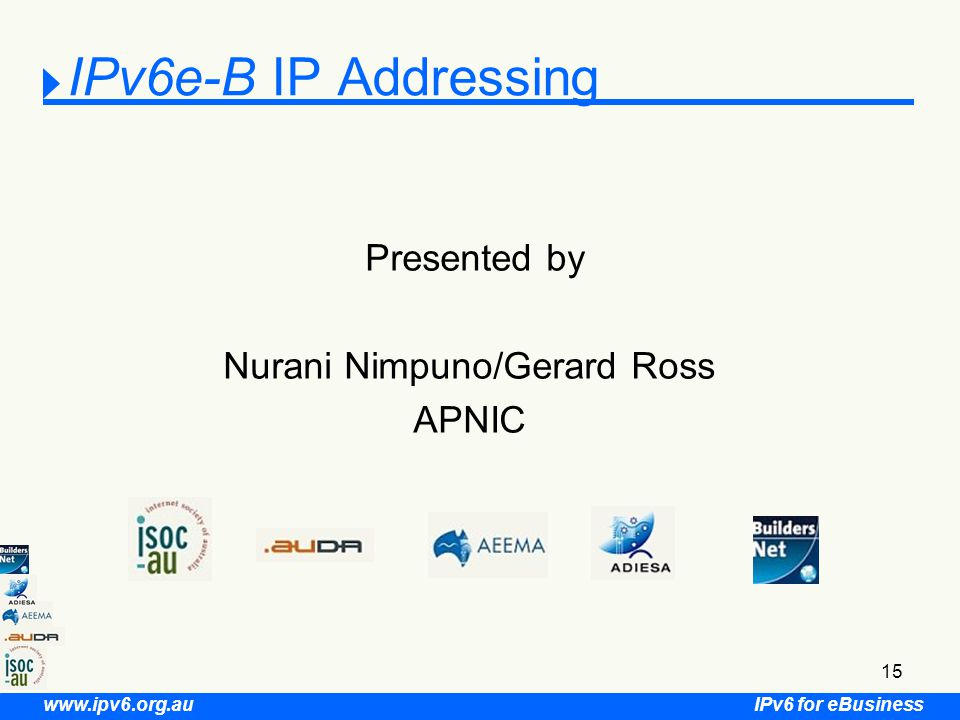 IPv6 for eBusiness www.ipv6.org.au 15 IPv6e-B IP Addressing Presented by Nurani Nimpuno/Gerard Ross APNIC