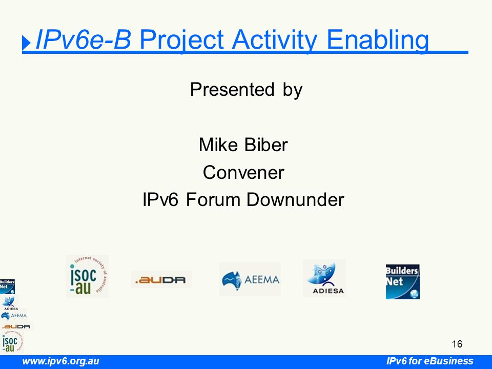 IPv6 for eBusiness www.ipv6.org.au 16 IPv6e-B Project Activity Enabling Presented by Mike Biber Convener IPv6 Forum Downunder