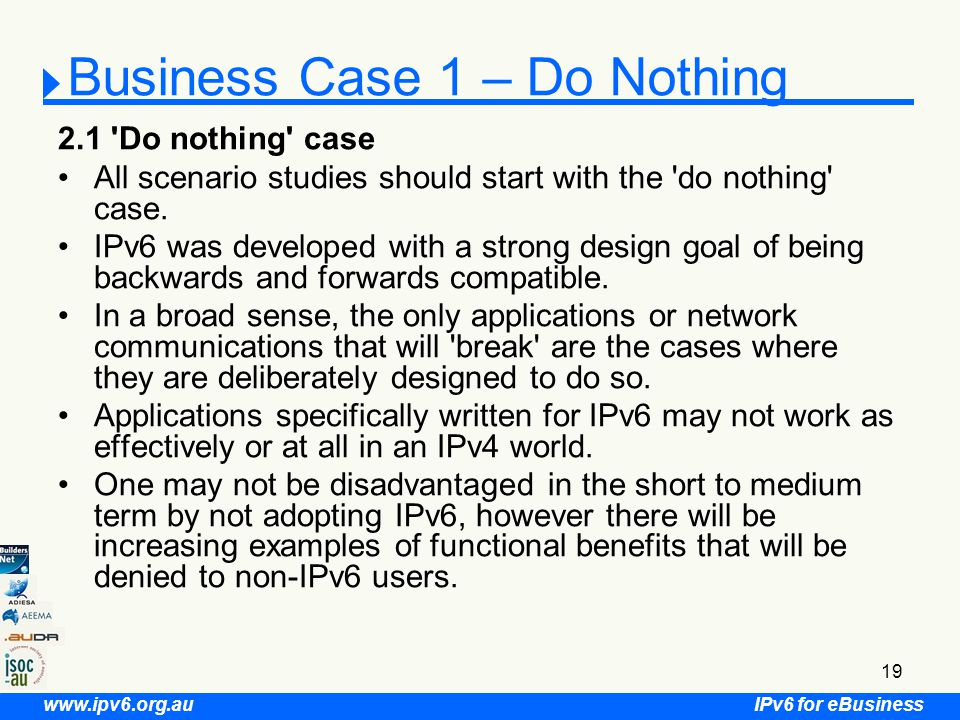 IPv6 for eBusiness www.ipv6.org.au 19 Business Case 1 – Do Nothing 2.1 Do nothing case All scenario studies should start with the do nothing case.