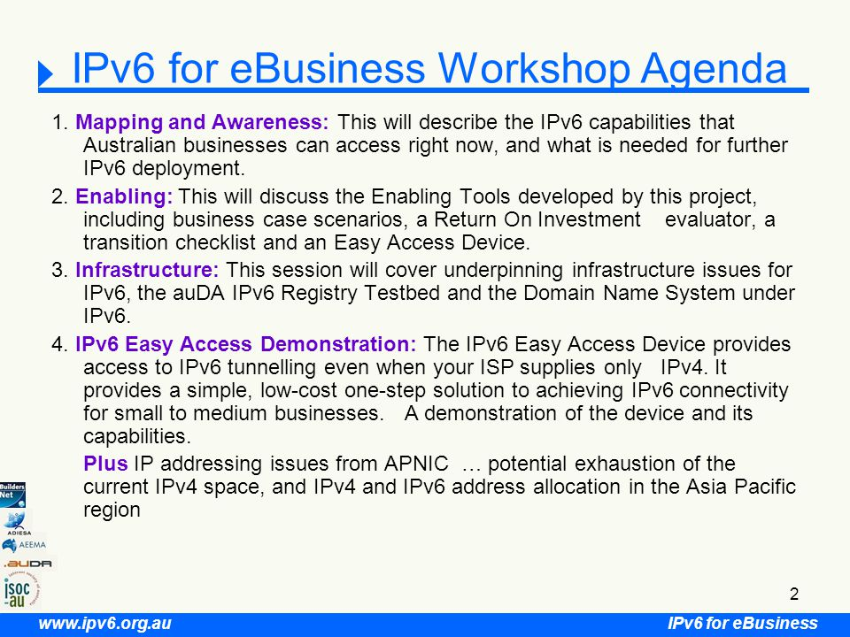 IPv6 for eBusiness www.ipv6.org.au 53 IPv6-eB AusRegistry Moving to IPv6 auDA and AusRegistry are working together to IPv6 enable the.au DNS and its associated infrastructure AusRegistry identified the following perquisites to be able to IPv6 enable the infrastructure: –IPv6 enabled Network equipment (Cisco & F5 equipment used) –IPv6 enabled Operating Systems (Redhat Enterprise Linux) –IPv6 transit provider (tunnelled via Telstra) –IPv6 enable software (BIND,Java, in-house software)