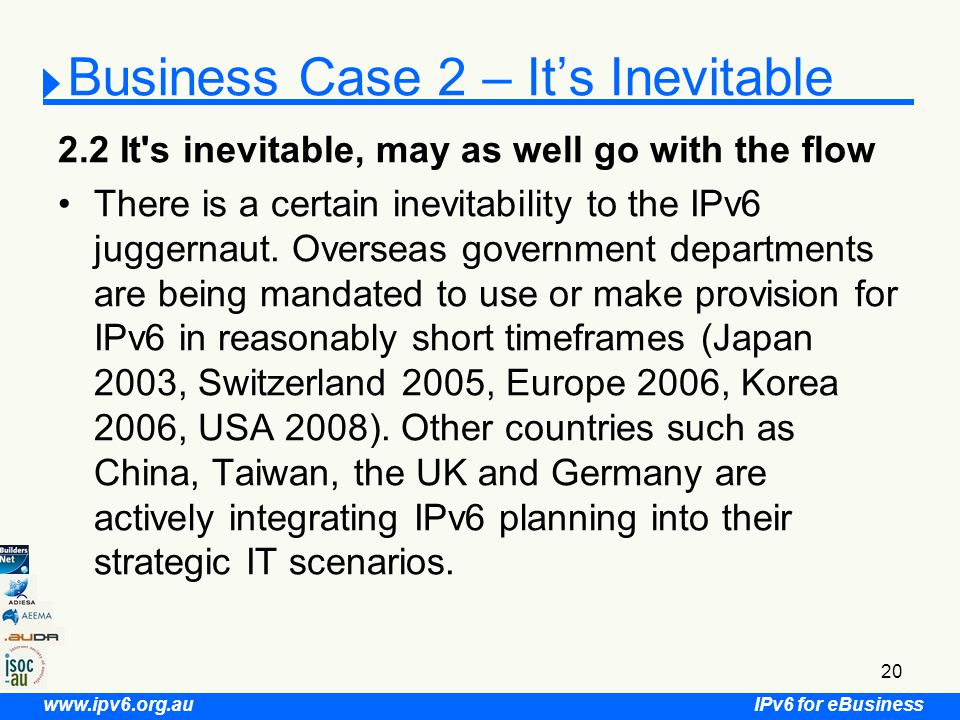 IPv6 for eBusiness www.ipv6.org.au 20 Business Case 2 – It's Inevitable 2.2 It s inevitable, may as well go with the flow There is a certain inevitability to the IPv6 juggernaut.