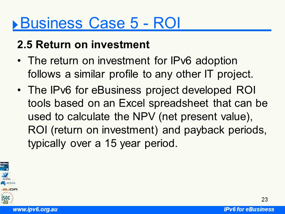 IPv6 for eBusiness www.ipv6.org.au 23 Business Case 5 - ROI 2.5 Return on investment The return on investment for IPv6 adoption follows a similar profile to any other IT project.