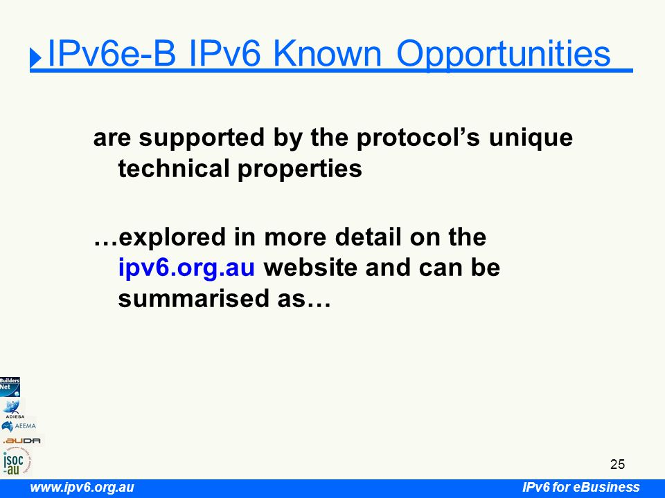 IPv6 for eBusiness www.ipv6.org.au 25 IPv6e-B IPv6 Known Opportunities are supported by the protocol's unique technical properties …explored in more detail on the ipv6.org.au website and can be summarised as…
