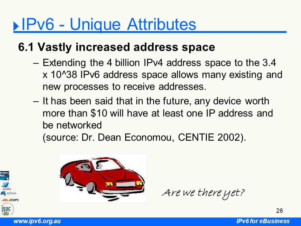 IPv6 for eBusiness www.ipv6.org.au 26 IPv6 - Unique Attributes 6.1 Vastly increased address space –Extending the 4 billion IPv4 address space to the 3.4 x 10^38 IPv6 address space allows many existing and new processes to receive addresses.