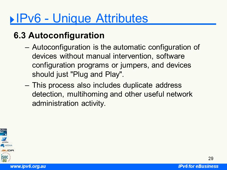 IPv6 for eBusiness www.ipv6.org.au 29 6.3 Autoconfiguration –Autoconfiguration is the automatic configuration of devices without manual intervention, software configuration programs or jumpers, and devices should just Plug and Play .