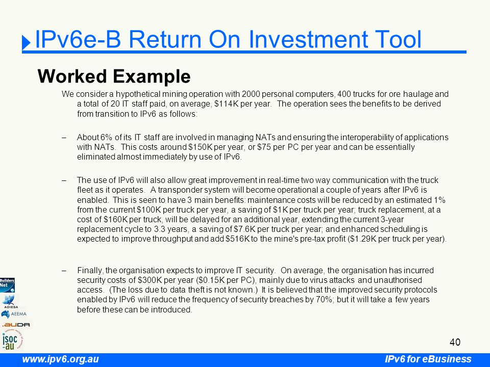 IPv6 for eBusiness www.ipv6.org.au 40 IPv6e-B Return On Investment Tool Worked Example We consider a hypothetical mining operation with 2000 personal computers, 400 trucks for ore haulage and a total of 20 IT staff paid, on average, $114K per year.
