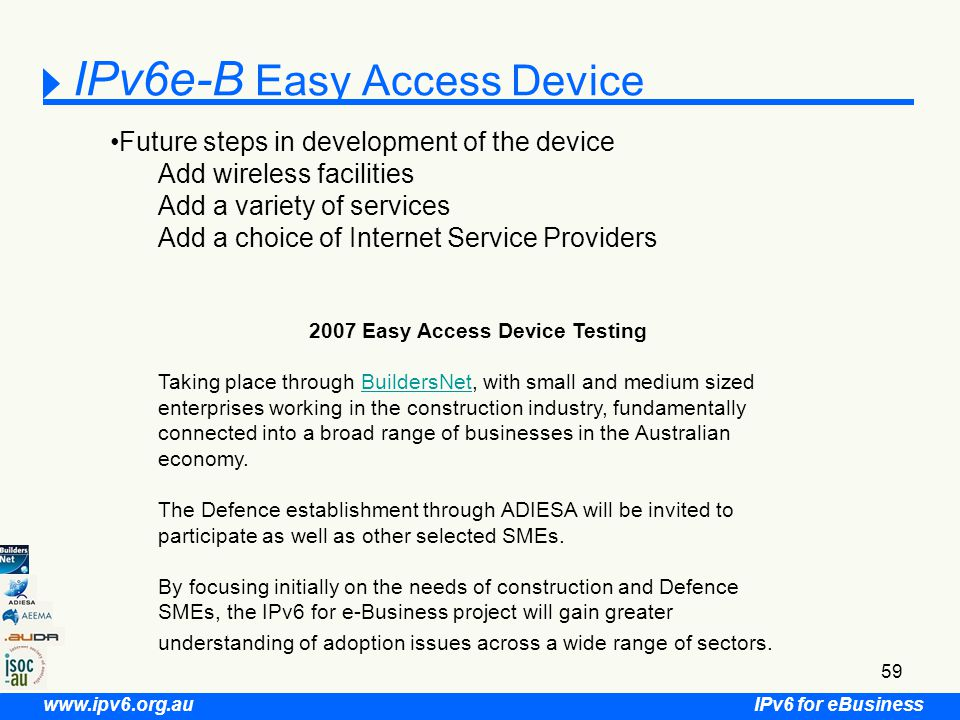 IPv6 for eBusiness www.ipv6.org.au 59 IPv6e-B Easy Access Device Future steps in development of the device Add wireless facilities Add a variety of services Add a choice of Internet Service Providers 2007 Easy Access Device Testing Taking place through BuildersNet, with small and medium sized enterprises working in the construction industry, fundamentally connected into a broad range of businesses in the Australian economy.BuildersNet The Defence establishment through ADIESA will be invited to participate as well as other selected SMEs.