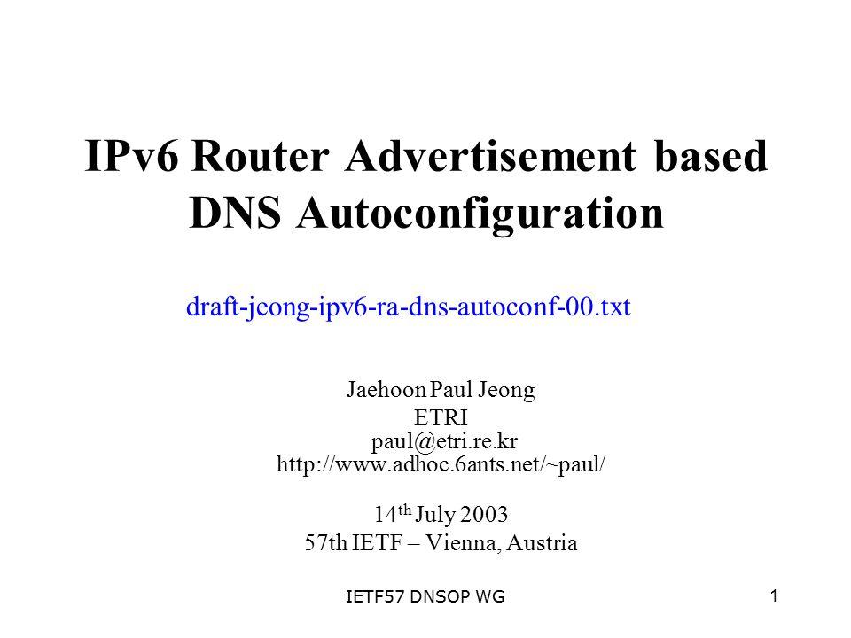 1IETF57 DNSOP WG IPv6 Router Advertisement based DNS Autoconfiguration Jaehoon Paul Jeong ETRI paul@etri.re.kr http://www.adhoc.6ants.net/~paul/ 14 th July 2003 57th IETF – Vienna, Austria draft-jeong-ipv6-ra-dns-autoconf-00.txt