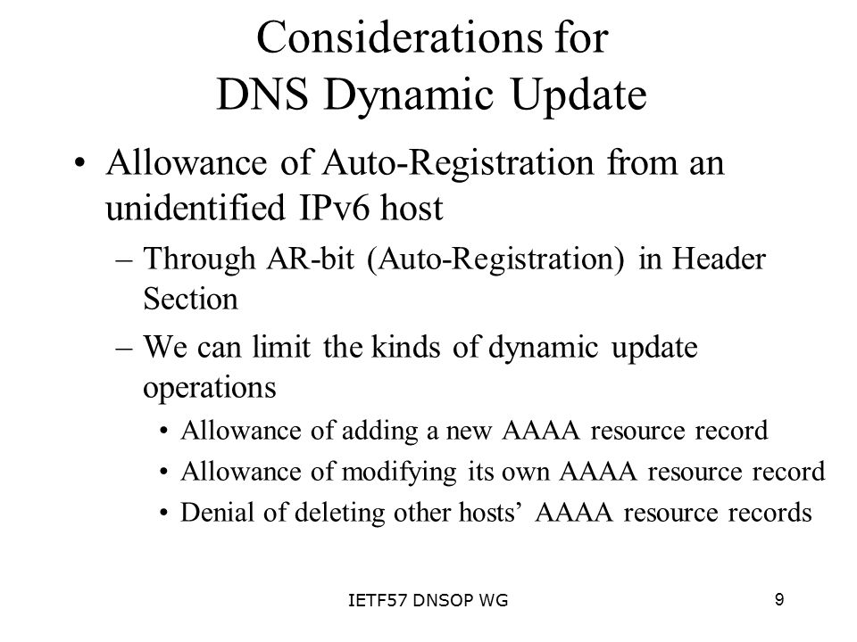 9IETF57 DNSOP WG Considerations for DNS Dynamic Update Allowance of Auto-Registration from an unidentified IPv6 host –Through AR-bit (Auto-Registration) in Header Section –We can limit the kinds of dynamic update operations Allowance of adding a new AAAA resource record Allowance of modifying its own AAAA resource record Denial of deleting other hosts' AAAA resource records
