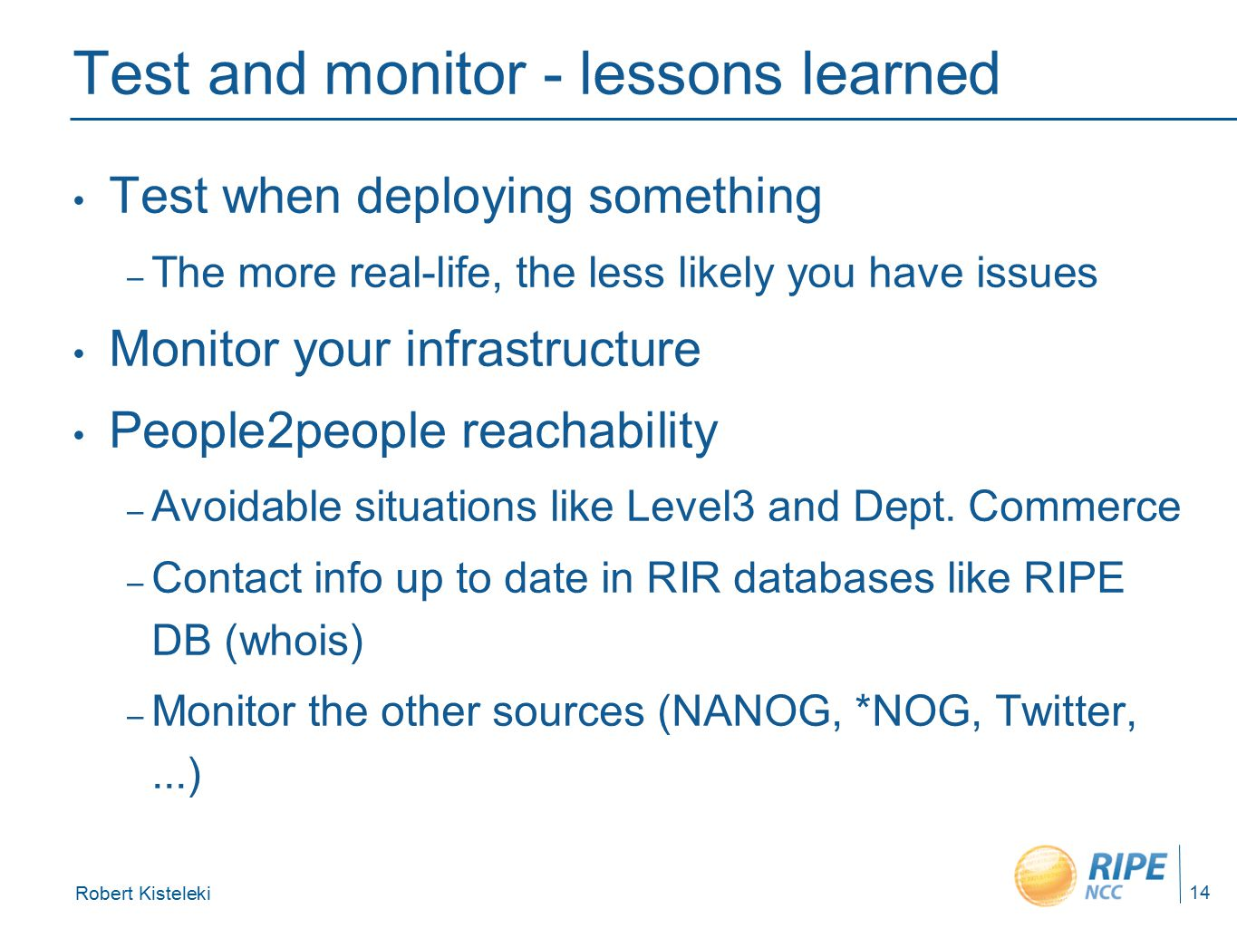 Robert Kisteleki 14 Test and monitor - lessons learned Test when deploying something – The more real-life, the less likely you have issues Monitor your infrastructure People2people reachability – Avoidable situations like Level3 and Dept.