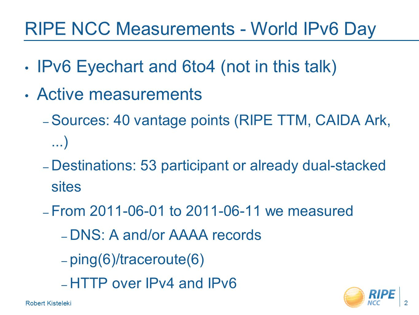 Robert Kisteleki 2 RIPE NCC Measurements - World IPv6 Day IPv6 Eyechart and 6to4 (not in this talk) Active measurements – Sources: 40 vantage points (RIPE TTM, CAIDA Ark,...) – Destinations: 53 participant or already dual-stacked sites – From 2011-06-01 to 2011-06-11 we measured – DNS: A and/or AAAA records – ping(6)/traceroute(6) – HTTP over IPv4 and IPv6